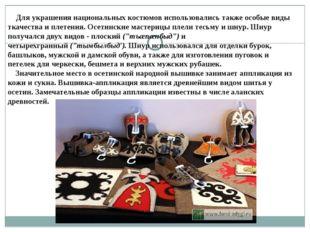 Для украшения национальных костюмов использовались также особые виды ткачест