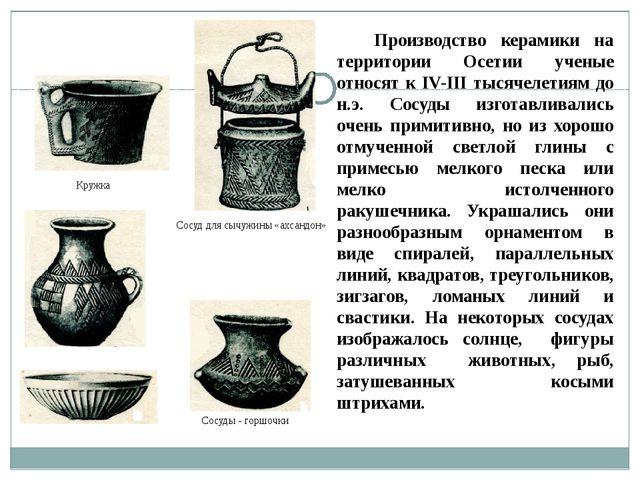 Производство керамики на территории Осетии ученые относят к IV-III тысячелети...
