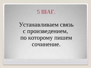 5 ШАГ. Устанавливаем связь с произведением, по которому пишем сочинение.