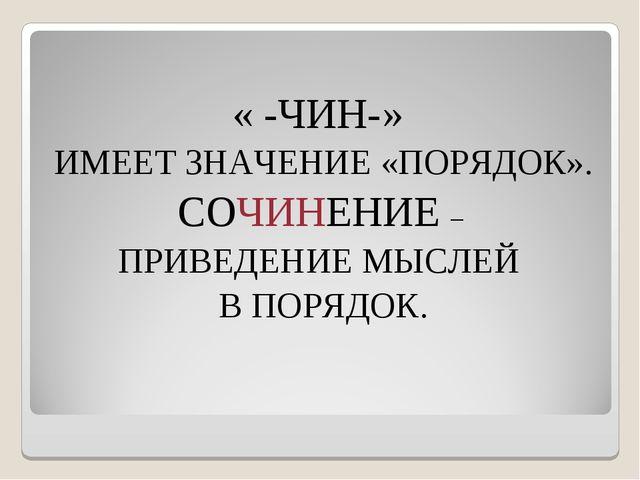 « -ЧИН-» ИМЕЕТ ЗНАЧЕНИЕ «ПОРЯДОК». СОЧИНЕНИЕ – ПРИВЕДЕНИЕ МЫСЛЕЙ В ПОРЯДОК.