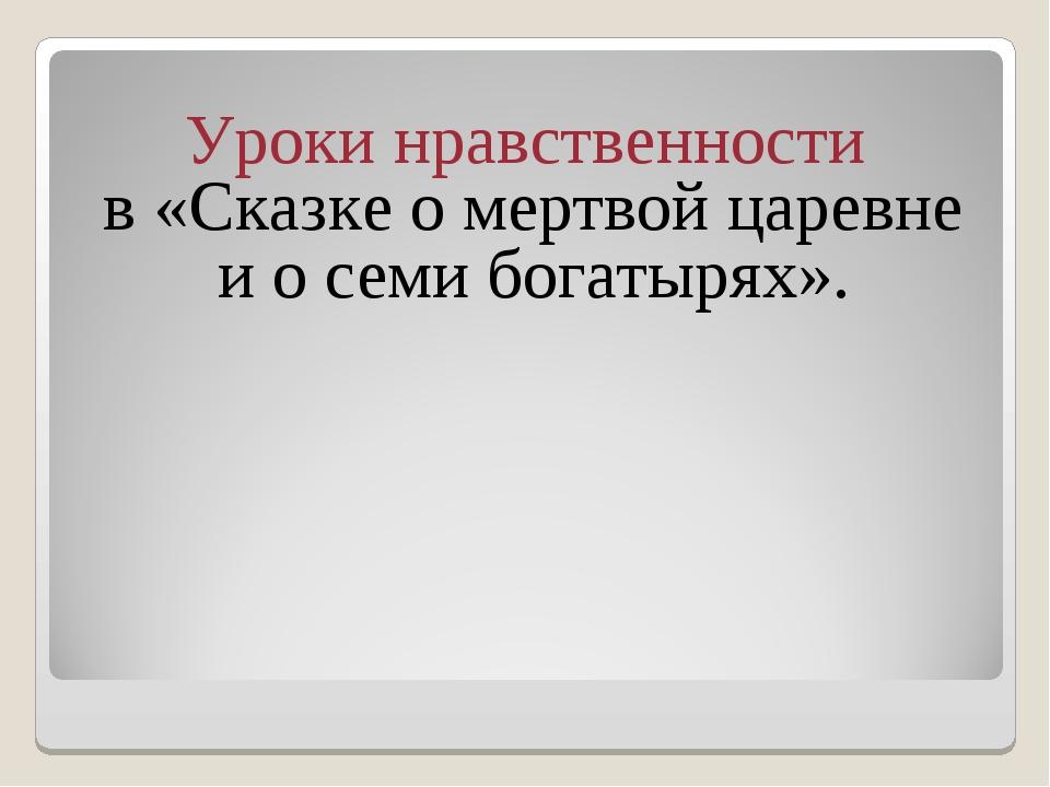 Уроки нравственности в «Сказке о мертвой царевне и о семи богатырях».