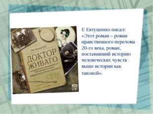 Е Евтушенко писал: «Этот роман – роман нравственного перелома 20-го века, ром