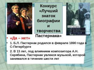 «Да – нет» 1. Б.Л. Пастернак родился в феврале 1890 года в С-Петербурге 2. В