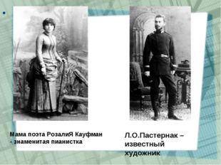 Мама поэта РозалиЯ Кауфман - знаменитая пианистка Л.О.Пастернак – известны
