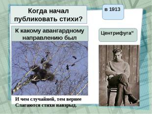 Когда начал публиковать стихи? в 1913 К какому авангардному направлению был б