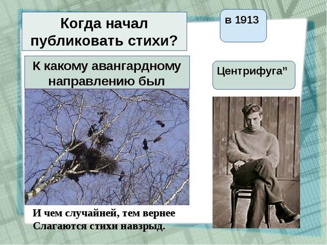 Когда начал публиковать стихи? в 1913 К какому авангардному направлению был б...