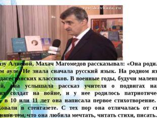 Сын Фазу Алиевой, Махач Магомедоврассказывал: «Она родилась в горном ауле.