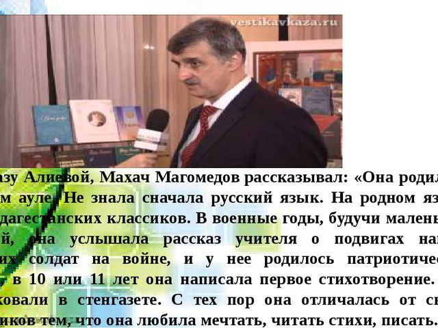 Сын Фазу Алиевой, Махач Магомедоврассказывал: «Она родилась в горном ауле....