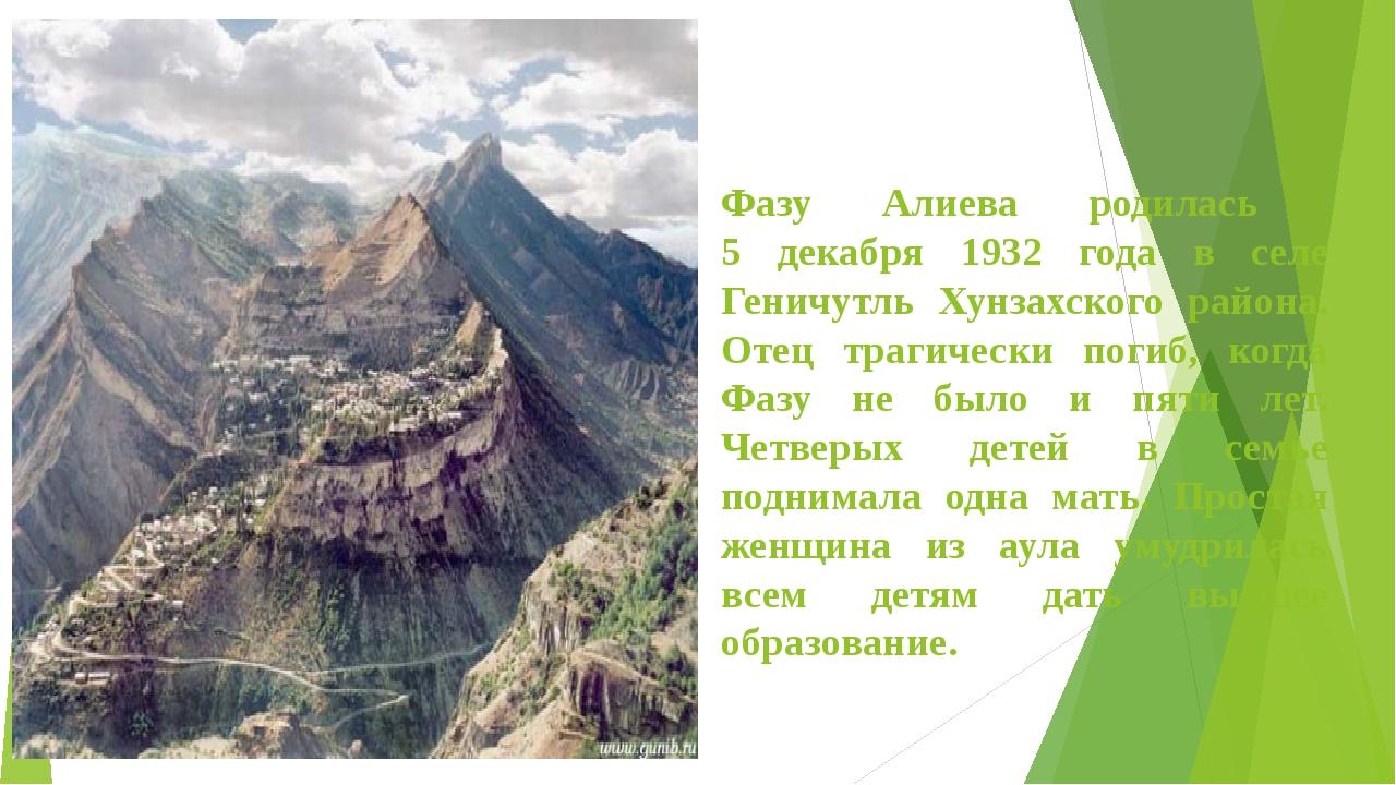 Фазу Алиева родилась 5 декабря 1932 года в селе Геничутль Хунзахского района....