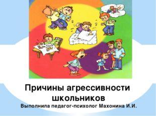 Причины агрессивности школьников Выполнила педагог-психолог Махонина И.И.