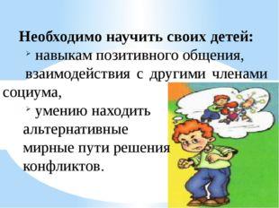 Необходимо научить своих детей: навыкам позитивного общения, взаимодействия с