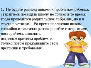 1. Не будьте равнодушными к проблемам ребенка, старайтесь посещать школу не т