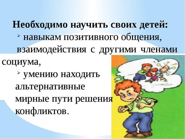 Необходимо научить своих детей: навыкам позитивного общения, взаимодействия с...