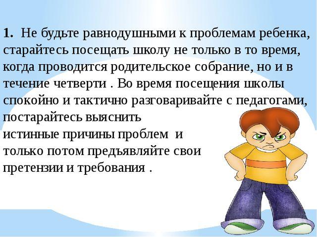1. Не будьте равнодушными к проблемам ребенка, старайтесь посещать школу не т...