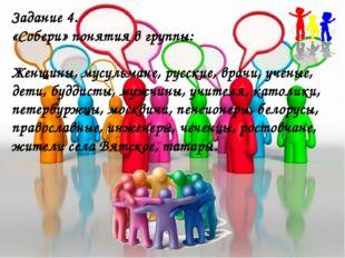 Задание 4. «Собери» понятия в группы: Женщины, мусульмане, русские, врачи, уч