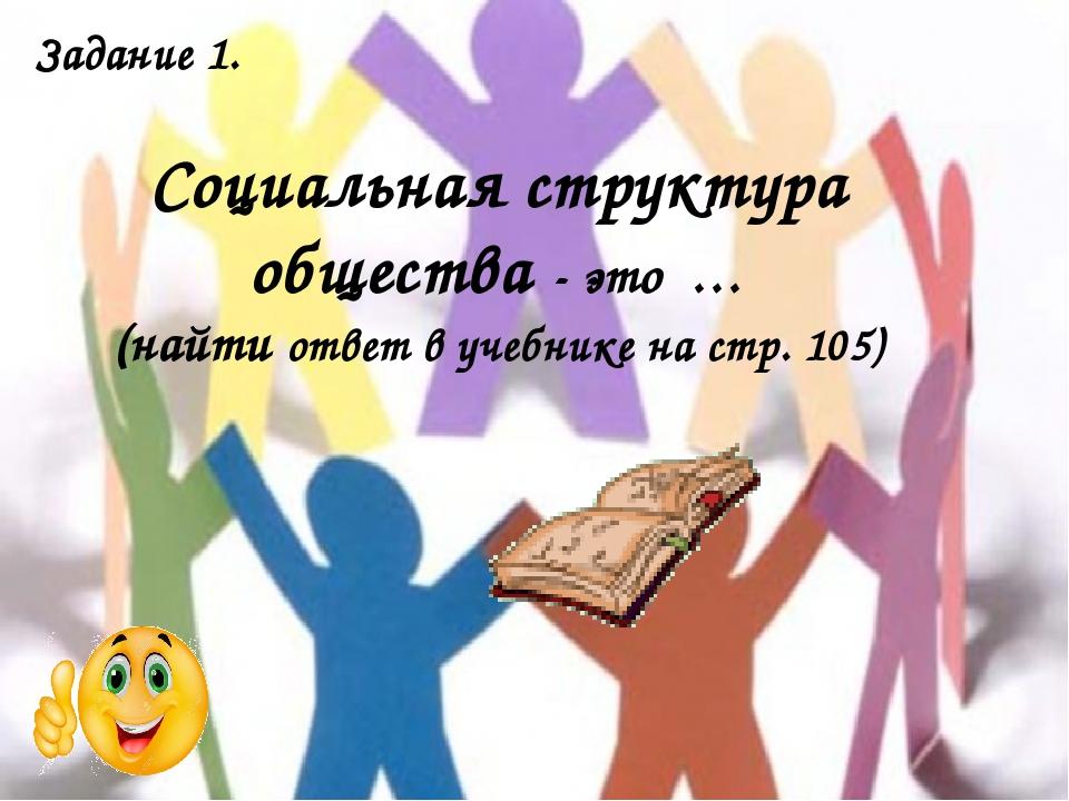 Задание 1. Социальная структура общества - это … (найти ответ в учебнике на с...