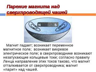 Парение магнита над сверхпроводящей чашей Магнит падает; возникает переменное