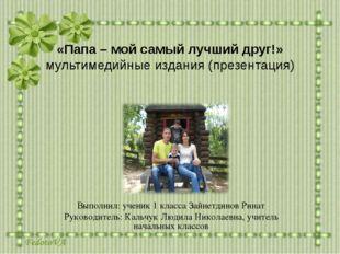 «Папа – мой самый лучший друг!» мультимедийные издания (презентация) Выполнил