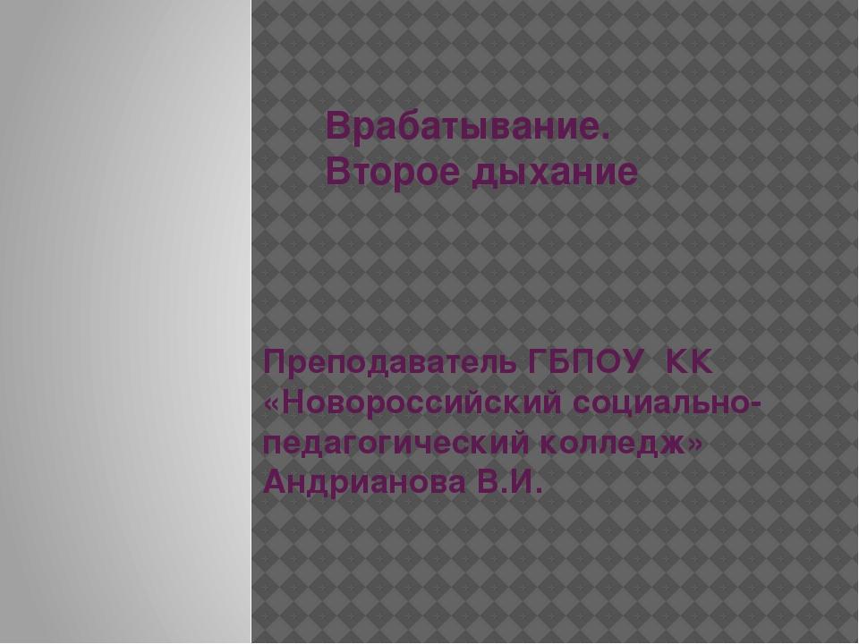 Врабатывание. Второе дыхание Преподаватель ГБПОУ КК «Новороссийский социальн...