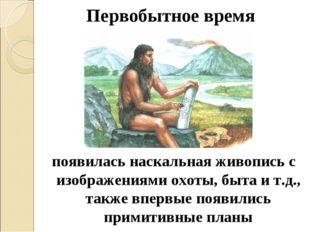 Первобытное время появилась наскальная живопись с изображениями охоты, быта и