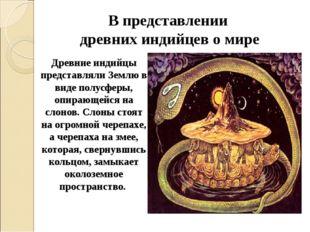 В представлении древних индийцев о мире Древние индийцы представляли Землю в
