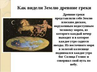Как видели Землю древние греки Древние греки представляли себе Землю плоским
