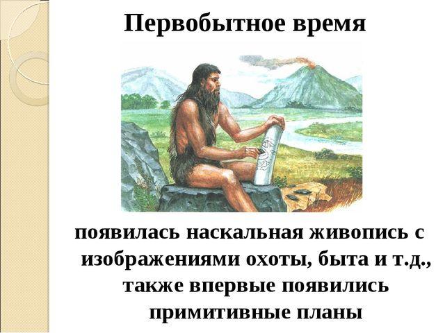 Первобытное время появилась наскальная живопись с изображениями охоты, быта и...