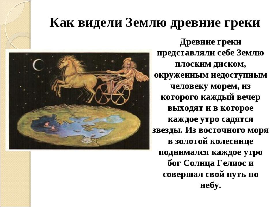 Как видели Землю древние греки Древние греки представляли себе Землю плоским...