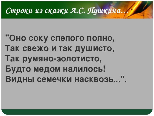"""Строки из сказки А.С. Пушкина… """"Оно соку спелого полно, Так свежо и так души..."""