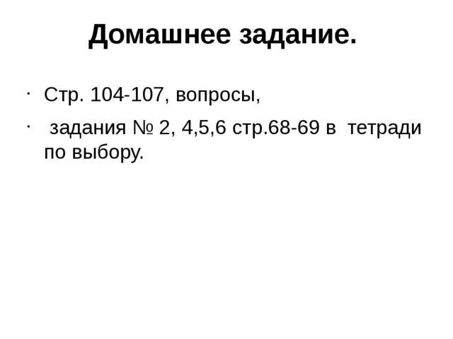 Домашнее задание. Стр. 104-107, вопросы, задания № 2, 4,5,6 стр.68-69 в тетра...