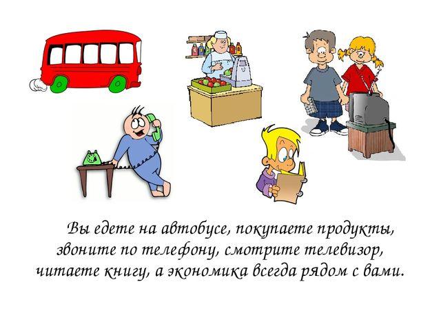 Вы едете на автобусе, покупаете продукты, звоните по телефону, смотрите теле...