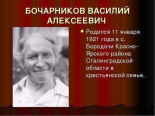 БОЧАРНИКОВ ВАСИЛИЙ АЛЕКСЕЕВИЧ Родился 11 января 1921 года в с. Бородачи Красн
