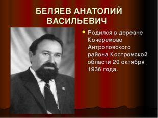 БЕЛЯЕВ АНАТОЛИЙ ВАСИЛЬЕВИЧ Родился в деревне Кочеремово Антроповского района