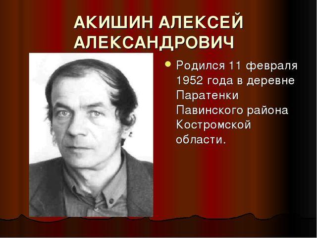 АКИШИН АЛЕКСЕЙ АЛЕКСАНДРОВИЧ Родился 11 февраля 1952 года в деревне Паратенк...