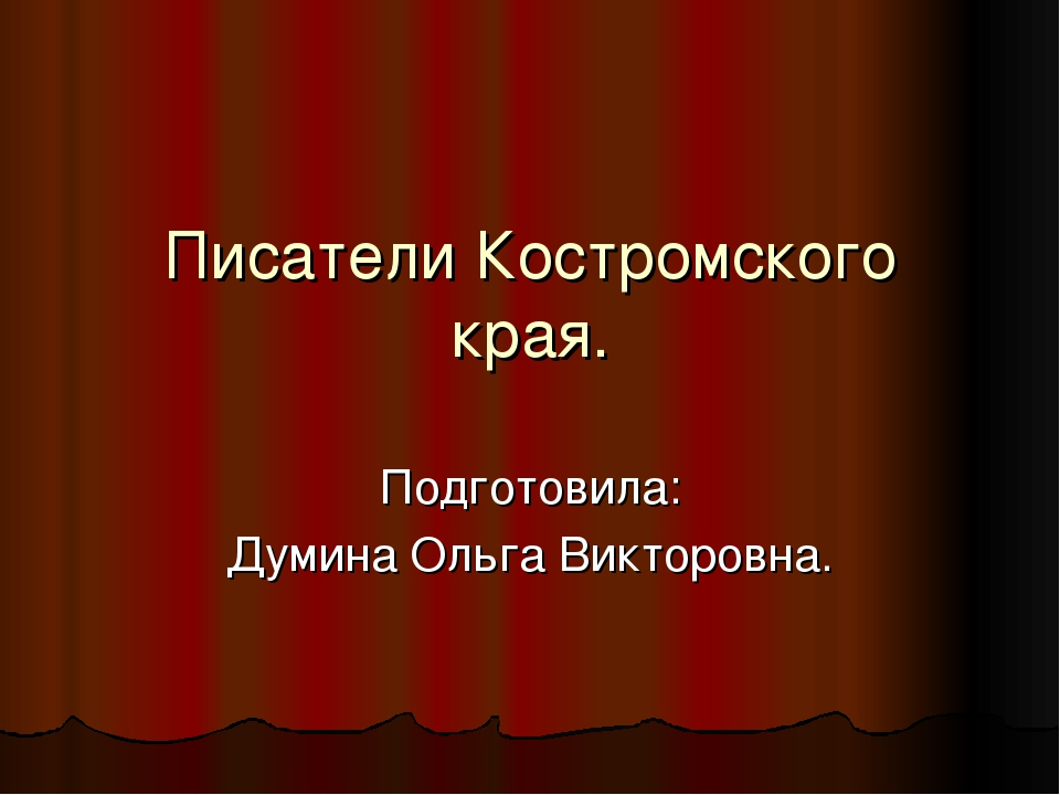Писатели Костромского края. Подготовила: Думина Ольга Викторовна.