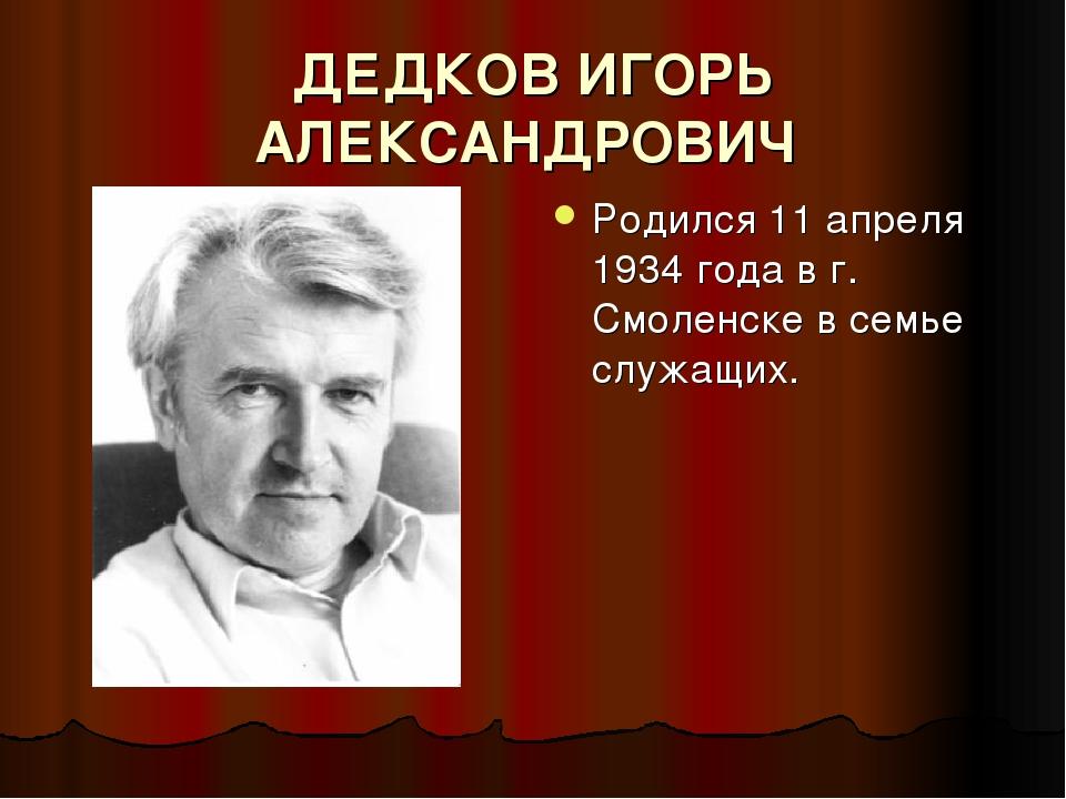 ДЕДКОВ ИГОРЬ АЛЕКСАНДРОВИЧ Родился 11 апреля 1934 года в г. Смоленске в семье...