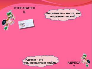 ОТПРАВИТЕЛЬ АДРЕСАТ Отправитель – это тот, кто отправляет письмо. Адресат – э