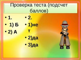 Проверка теста (подсчет баллов) 1. 1) Б 2) А 2. 1)нет 2)да 3)да