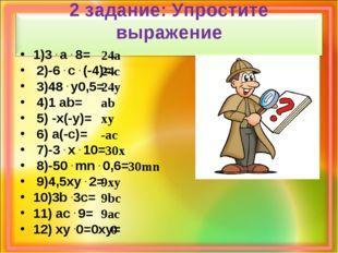 2 задание: Упростите выражение 1)3 . а . 8= 2)-6 . с . (-4)= 3)48 . y0,5= 4)1