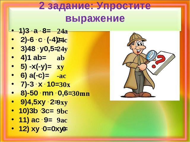 2 задание: Упростите выражение 1)3 . а . 8= 2)-6 . с . (-4)= 3)48 . y0,5= 4)1...
