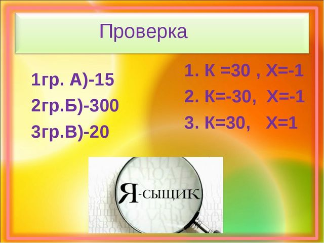 Проверка 1гр. А)-15 2гр.Б)-300 3гр.В)-20 1. К =30 , Х=-1 2. К=-30, Х=-1 3. К=...
