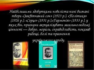 Найбільшими здобутками новеліста нині визнані твори «Заквітчаний сон» (1923 p