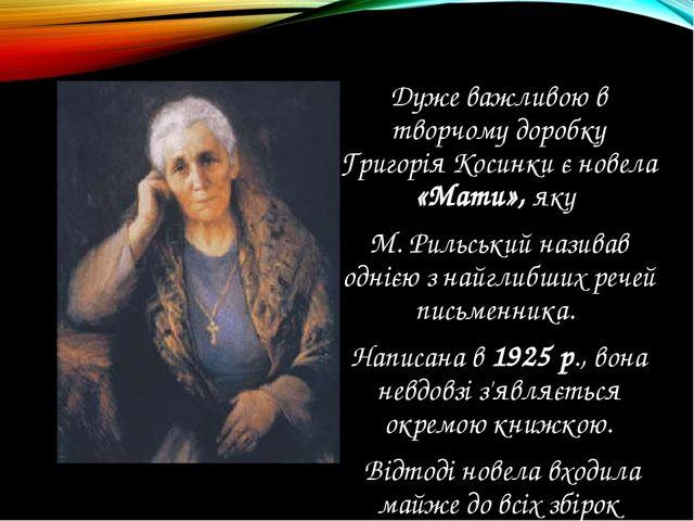 Дуже важливою в творчому доробку Григорія Косинки є новела «Мати», яку М. Рил...