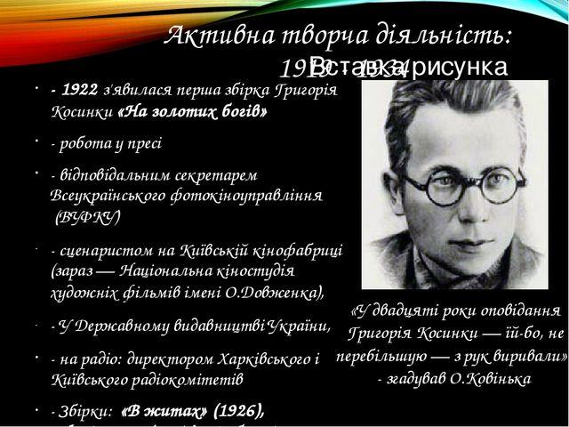 Активна творча діяльність: 1919 - 1934 - 1922 з'явилася перша збірка Григорія...
