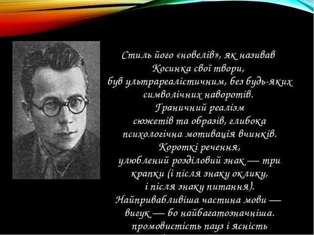 Стиль його «новелів», як називав Косинка свої твори, був ультрареалістичним,...