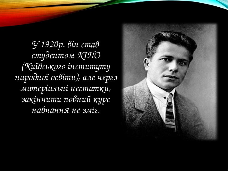 У 1920р. він став студентом КІНО (Київського інституту народної освіти), але...
