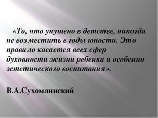 «То, что упущено в детстве,никогда не возместить в годы юности. Это правило