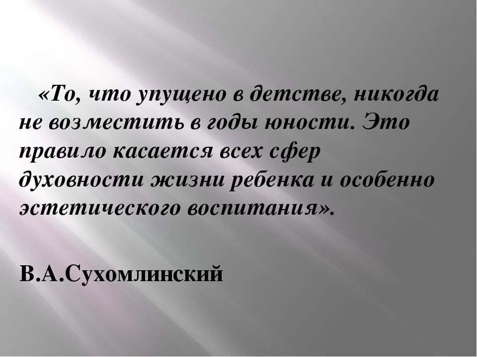 «То, что упущено в детстве,никогда не возместить в годы юности. Это правило...