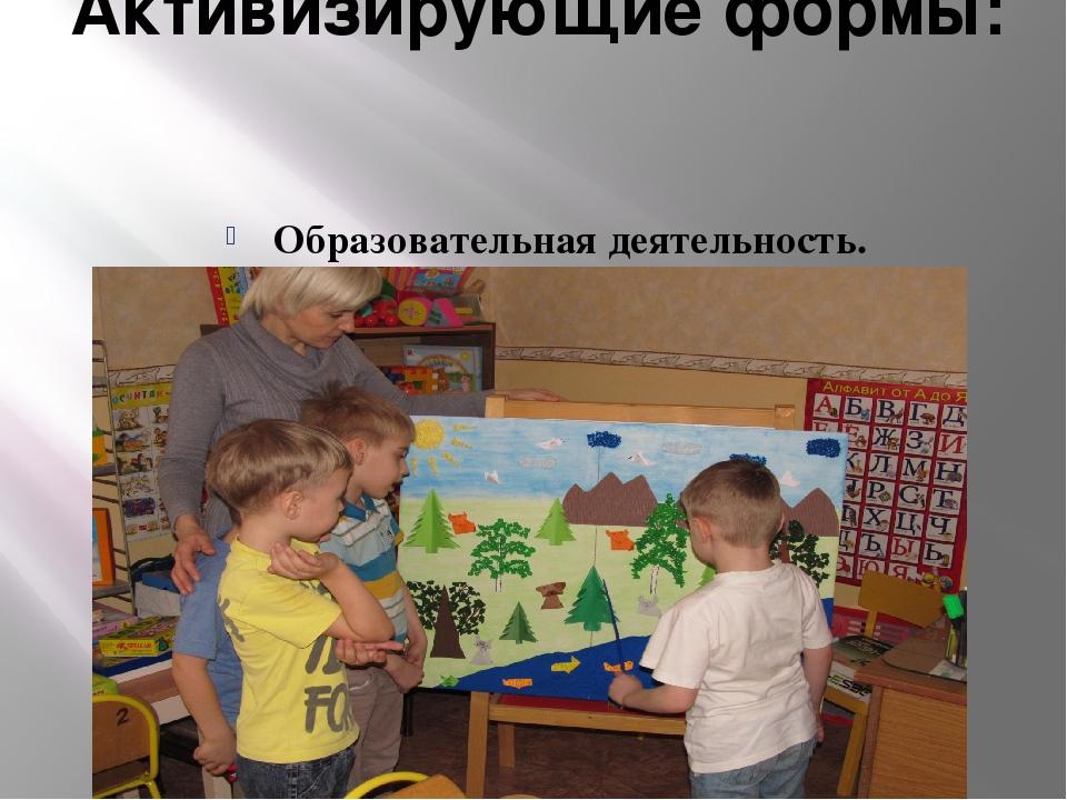 Активизирующие формы: Образовательная деятельность.