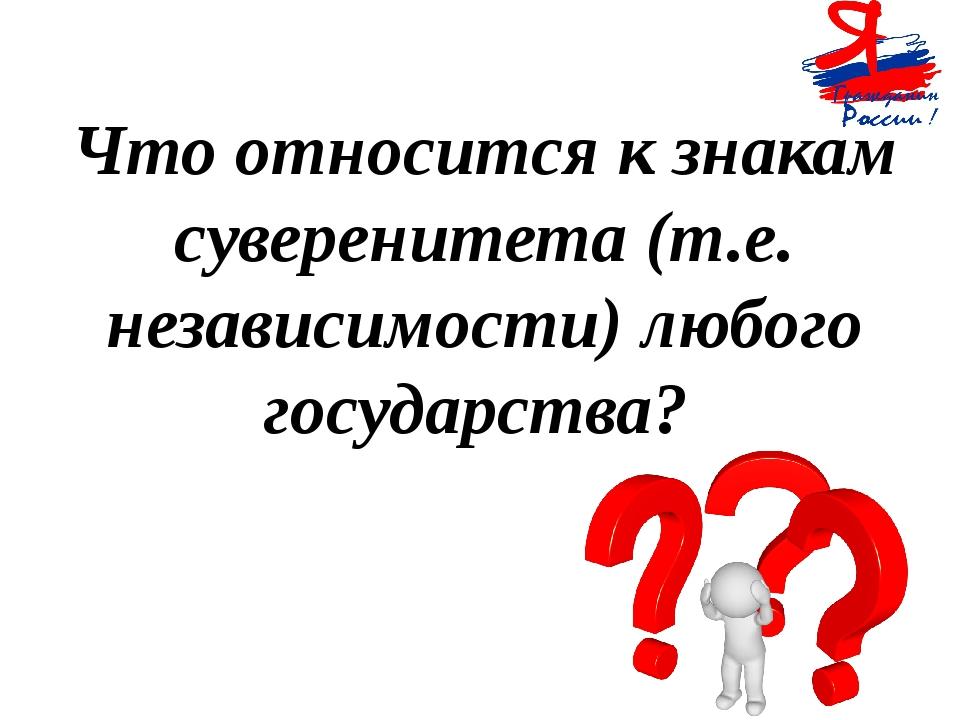 Что относится к знакам суверенитета (т.е. независимости) любого государства?